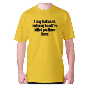 I may look calm, but in my head I've killed you three times - men's premium t-shirt - Yellow / S - Graphic Gear