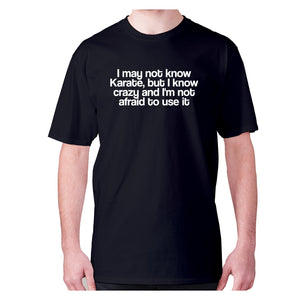 I may not know Karate, but I know crazy and I'm not afraid to use it - men's premium t-shirt - Graphic Gear