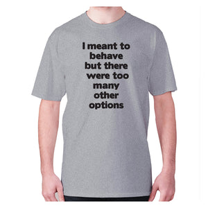 I meant to behave but there were too many other options - men's premium t-shirt - Graphic Gear