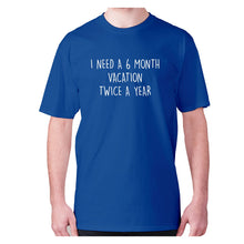 Load image into Gallery viewer, I need a 6 month vacation twice a year - men's premium t-shirt - Graphic Gear