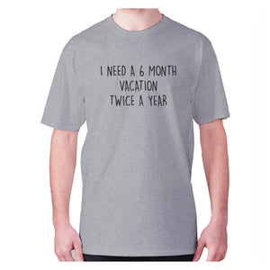 I need a 6 month vacation twice a year - men's premium t-shirt - Graphic Gear