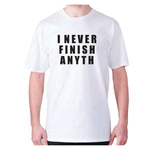 I never finish anyth - men's premium t-shirt - Graphic Gear