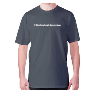 I think I'm allergic to mornings - men's premium t-shirt - Charcoal / S - Graphic Gear