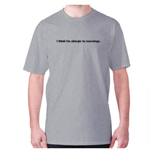 Load image into Gallery viewer, I think I'm allergic to mornings - men's premium t-shirt - Grey / S - Graphic Gear