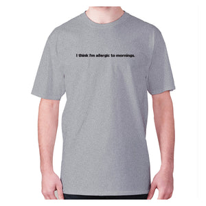 I think I'm allergic to mornings - men's premium t-shirt - Grey / S - Graphic Gear