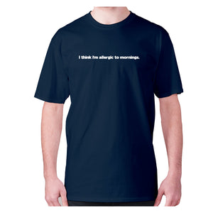 I think I'm allergic to mornings - men's premium t-shirt - Navy / S - Graphic Gear