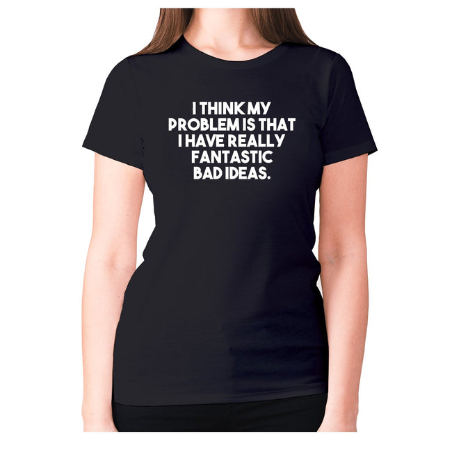I think my problem is that I have really fantastic bad ideas - women's premium t-shirt - Graphic Gear