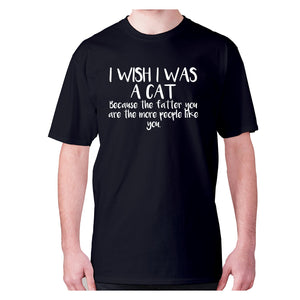 I wish I was a cat because the fatter you are the more people like you - men's premium t-shirt - Black / S - Graphic Gear