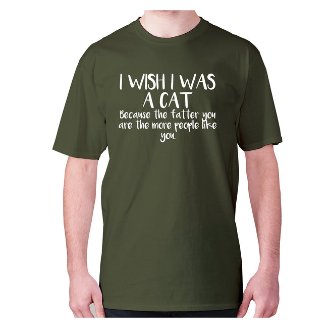 I wish I was a cat because the fatter you are the more people like you - men's premium t-shirt - Graphic Gear