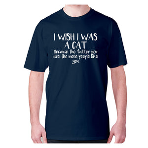 I wish I was a cat because the fatter you are the more people like you - men's premium t-shirt - Navy / S - Graphic Gear