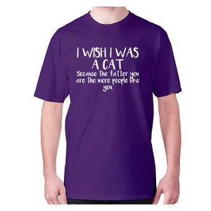 I wish I was a cat because the fatter you are the more people like you - men's premium t-shirt - Purple / S - Graphic Gear
