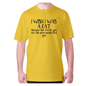 I wish I was a cat because the fatter you are the more people like you - men's premium t-shirt - Yellow / S - Graphic Gear