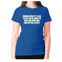 Load image into Gallery viewer, I wonder what it's like to say you're going to have one drink and then actually do it - women's premium t-shirt - Blue / S - Graphic Gear