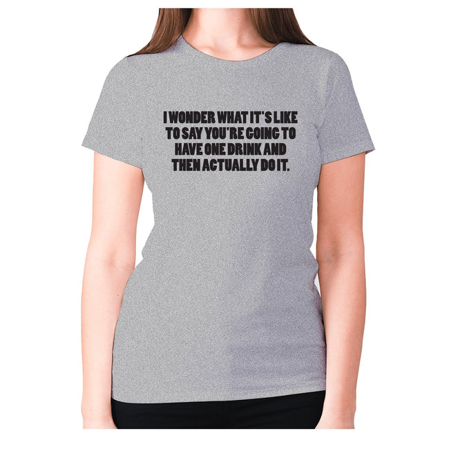 I wonder what it's like to say you're going to have one drink and then actually do it - women's premium t-shirt - Graphic Gear