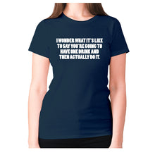 Load image into Gallery viewer, I wonder what it's like to say you're going to have one drink and then actually do it - women's premium t-shirt - Navy / S - Graphic Gear