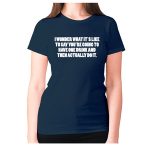 I wonder what it's like to say you're going to have one drink and then actually do it - women's premium t-shirt - Navy / S - Graphic Gear