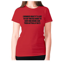 Load image into Gallery viewer, I wonder what it's like to say you're going to have one drink and then actually do it - women's premium t-shirt - Red / S - Graphic Gear