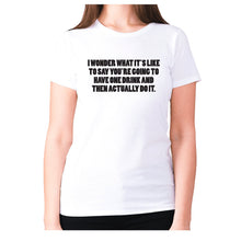 Load image into Gallery viewer, I wonder what it's like to say you're going to have one drink and then actually do it - women's premium t-shirt - White / S - Graphic Gear