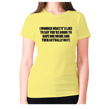 Load image into Gallery viewer, I wonder what it's like to say you're going to have one drink and then actually do it - women's premium t-shirt - Yellow / S - Graphic Gear