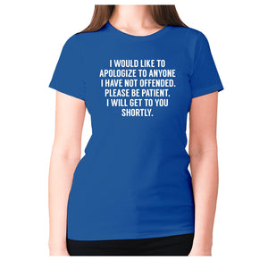 I would like to apologize to anyone I have not offended. Please be patient. I will get to you shortly - women's premium t-shirt - Blue / S - Graphic Gear