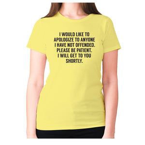 I would like to apologize to anyone I have not offended. Please be patient. I will get to you shortly - women's premium t-shirt - Yellow / S - Graphic Gear