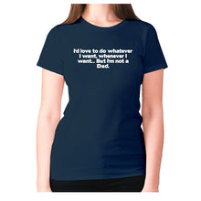 Load image into Gallery viewer, I'd love to do whatever I want, whenever I want... But I'm not a Dad - women's premium t-shirt - Graphic Gear