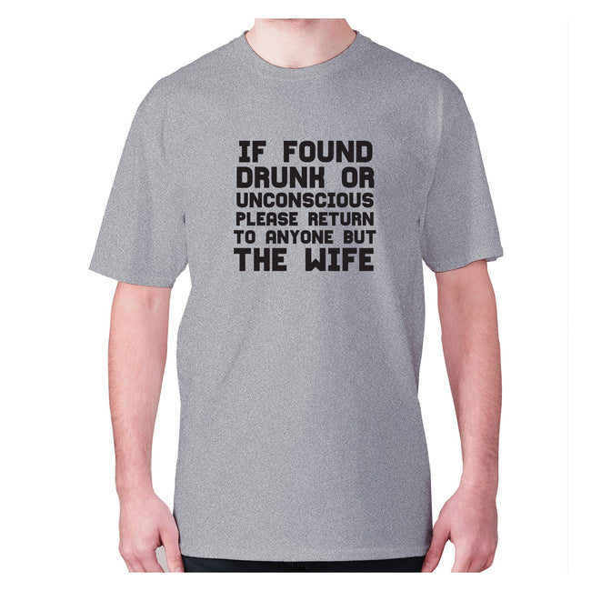 If found drunk or unconscious please return to anyone but wife - men's premium t-shirt - Graphic Gear
