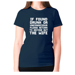 If found drunk or unconscious please return to anyone but wife - women's premium t-shirt - Graphic Gear