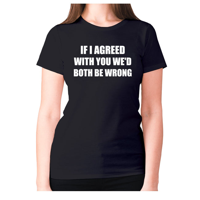 If I agreed with you we'd both be wrong - women's premium t-shirt - Graphic Gear