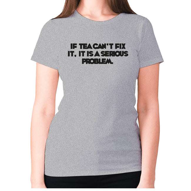 If tea can't fix it, it is a serious problem - women's premium t-shirt - Graphic Gear