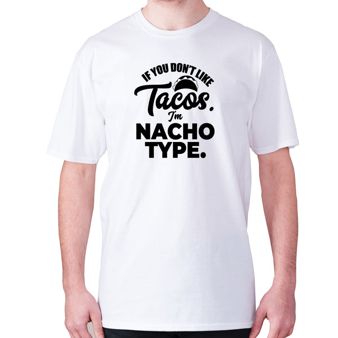 If you don't like tacos. I'm nacho type - men's premium t-shirt - White / S - Graphic Gear
