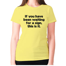 Load image into Gallery viewer, If you have been waiting for a sign, this is it - women's premium t-shirt - Yellow / S - Graphic Gear