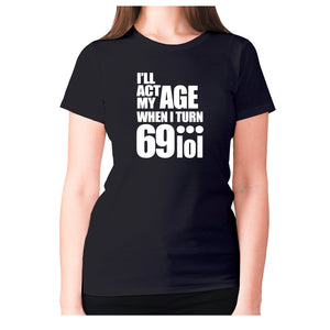 I'll act my age when I turn 69…lol - women's premium t-shirt - Graphic Gear