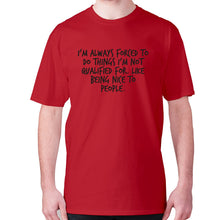 Load image into Gallery viewer, I'm always forced to do things I'm not qualified for. Like being nice to people - men's premium t-shirt - [variant_title] - Graphic Gear