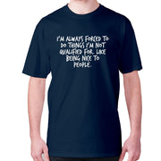 I'm always forced to do things I'm not qualified for. Like being nice to people - men's premium t-shirt - Graphic Gear