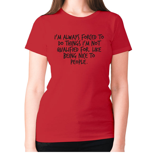 I'm always forced to do things I'm not qualified for. Like being nice to people - women's premium t-shirt - Graphic Gear