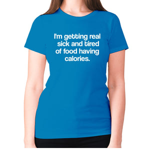 I'm getting real sick and tired of food having calories - women's premium t-shirt - Graphic Gear
