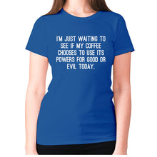 Load image into Gallery viewer, I'm just waiting to see if my coffee chooses to use its powers for good or evil today - women's premium t-shirt - Blue / S - Graphic Gear