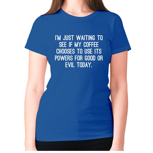 I'm just waiting to see if my coffee chooses to use its powers for good or evil today - women's premium t-shirt - Blue / S - Graphic Gear