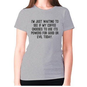 I'm just waiting to see if my coffee chooses to use its powers for good or evil today - women's premium t-shirt - Grey / S - Graphic Gear