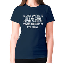 Load image into Gallery viewer, I'm just waiting to see if my coffee chooses to use its powers for good or evil today - women's premium t-shirt - Navy / S - Graphic Gear