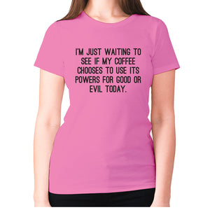 I'm just waiting to see if my coffee chooses to use its powers for good or evil today - women's premium t-shirt - Pink / S - Graphic Gear