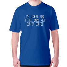 Load image into Gallery viewer, I'm looking for a tall, dark, rich cup of coffee - men's premium t-shirt - Blue / S - Graphic Gear