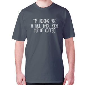 I'm looking for a tall, dark, rich cup of coffee - men's premium t-shirt - Charcoal / S - Graphic Gear
