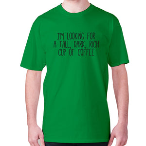 I'm looking for a tall, dark, rich cup of coffee - men's premium t-shirt - Green / S - Graphic Gear