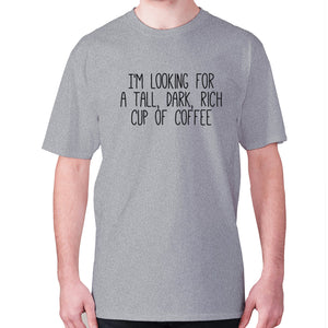 I'm looking for a tall, dark, rich cup of coffee - men's premium t-shirt - Grey / S - Graphic Gear