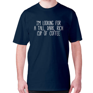 I'm looking for a tall, dark, rich cup of coffee - men's premium t-shirt - Navy / S - Graphic Gear
