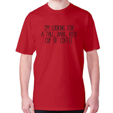 Load image into Gallery viewer, I'm looking for a tall, dark, rich cup of coffee - men's premium t-shirt - Red / S - Graphic Gear