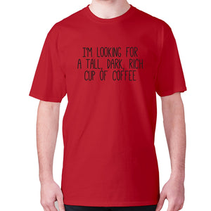 I'm looking for a tall, dark, rich cup of coffee - men's premium t-shirt - Red / S - Graphic Gear