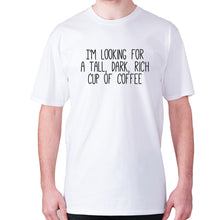 Load image into Gallery viewer, I'm looking for a tall, dark, rich cup of coffee - men's premium t-shirt - White / S - Graphic Gear